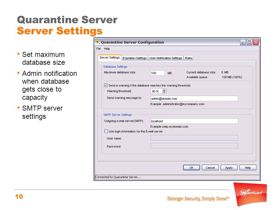 10 Quarantine Server Server Settings Set maximum database size Admin notification when database gets close to capacity SMTP server settings