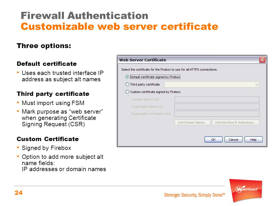 24 Firewall Authentication Customizable web server certificate Three options: Default certificate Uses each trusted interface IP address as subject alt names Third party certificate Must import using FSM Mark purpose as web server when generating Certificate Signing Request (CSR) Custom Certificate Signed by Firebox Option to add more subject alt name fields: IP addresses or domain names