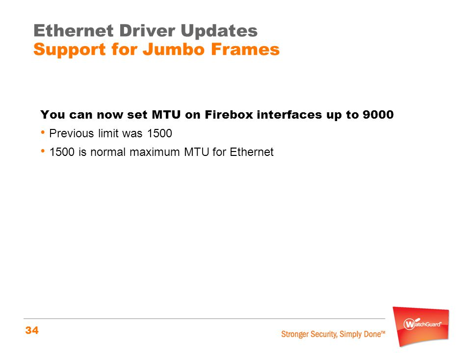 34 Ethernet Driver Updates Support for Jumbo Frames You can now set MTU on Firebox interfaces up to 9000 Previous limit was 1500 1500 is normal maximum MTU for Ethernet