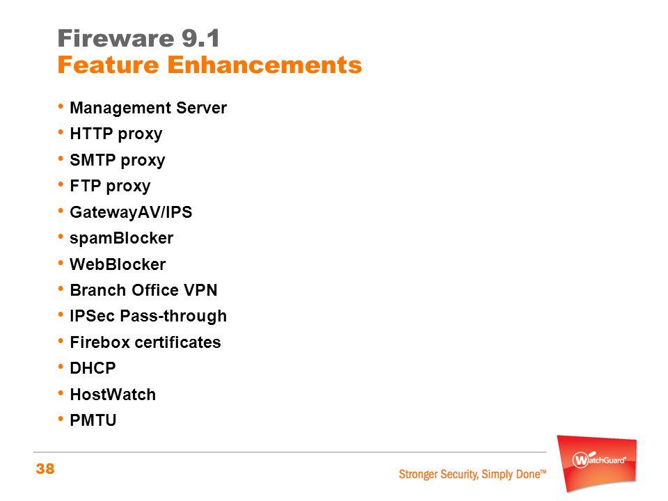 38 Management Server HTTP proxy SMTP proxy FTP proxy GatewayAV/IPS spamBlocker WebBlocker Branch Office VPN IPSec Pass-through Firebox certificates DHCP HostWatch PMTU Fireware 9.1 Feature Enhancements