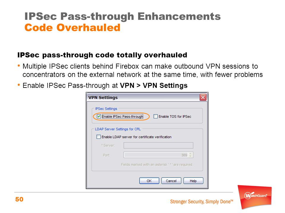 50 IPSec pass-through code totally overhauled Multiple IPSec clients behind Firebox can make outbound VPN sessions to concentrators on the external network at the same time, with fewer problems Enable IPSec Pass-through at VPN > VPN Settings IPSec Pass-through Enhancements Code Overhauled