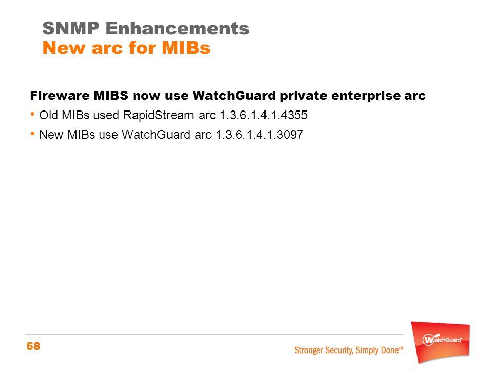 58 Fireware MIBS now use WatchGuard private enterprise arc Old MIBs used RapidStream arc 1.3.6.1.4.1.4355 New MIBs use WatchGuard arc 1.3.6.1.4.1.3097 SNMP Enhancements New arc for MIBs