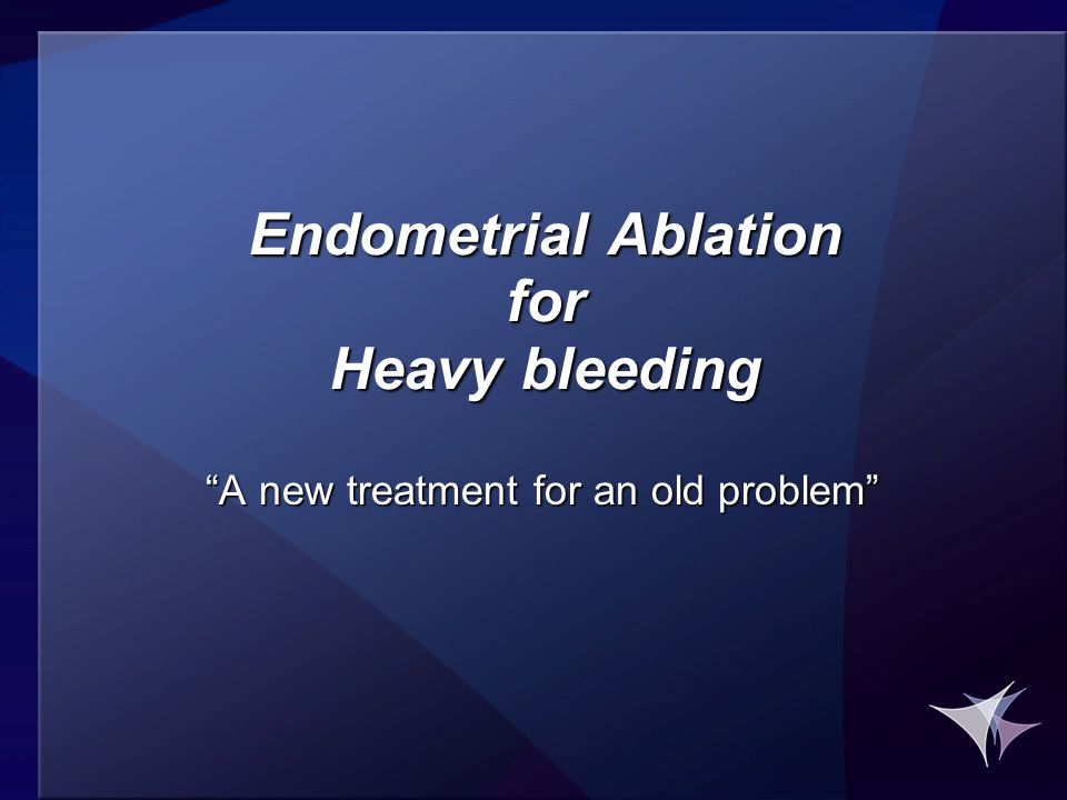 """Endometrial Ablation for Heavy bleeding """"A new treatment for an old problem"""""""
