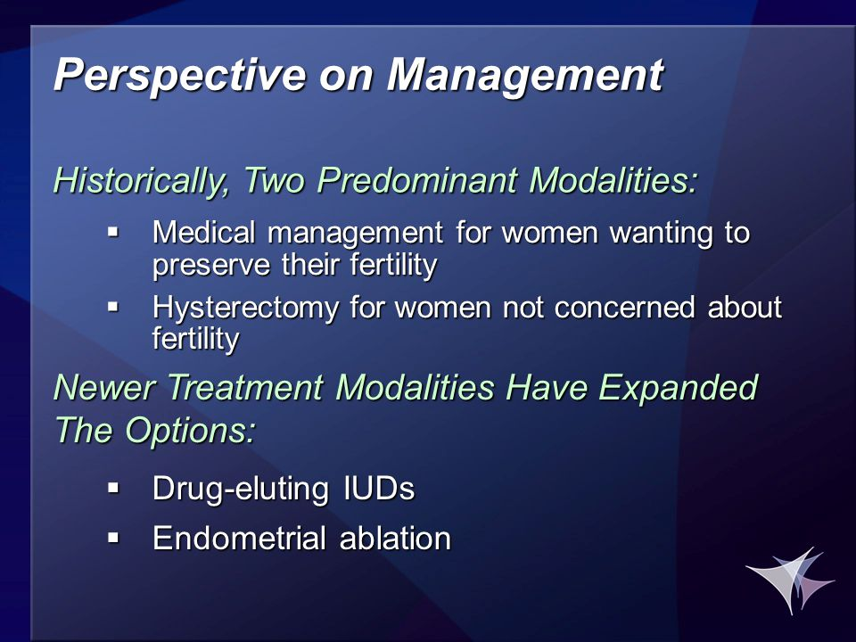 Perspective on Management  Medical management for women wanting to preserve their fertility  Hysterectomy for women not concerned about fertility Historically, Two Predominant Modalities:  Drug-eluting IUDs  Endometrial ablation Newer Treatment Modalities Have Expanded The Options: