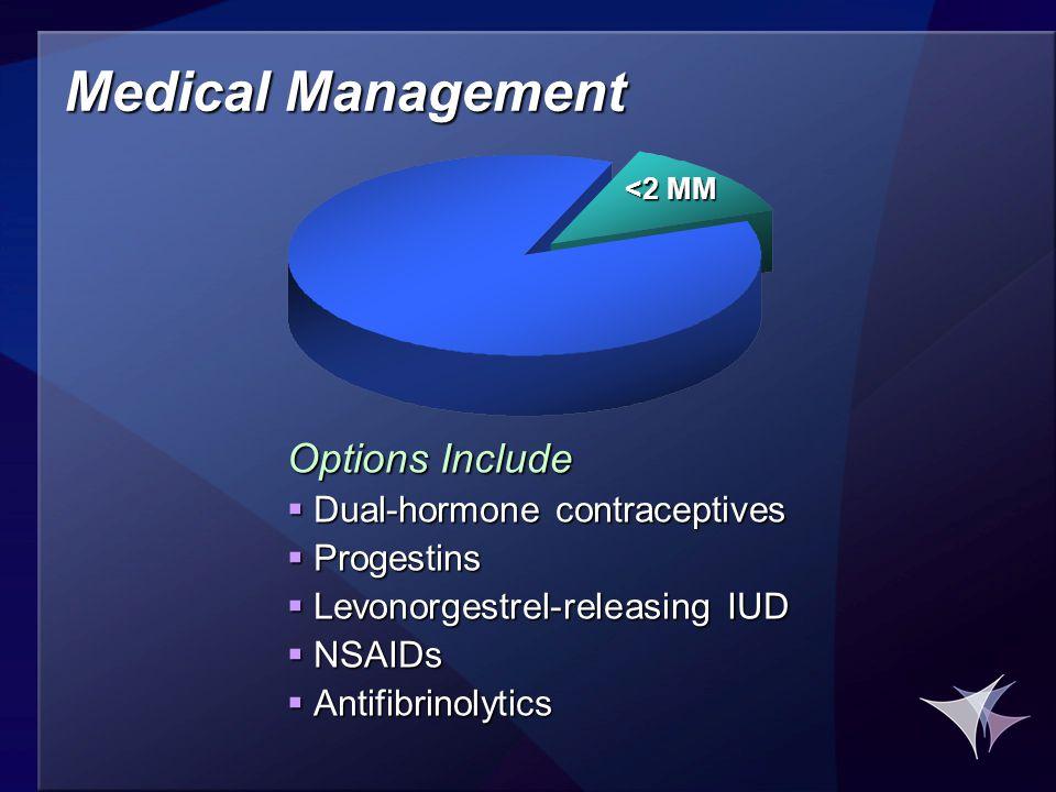 Medical Management Options Include  Dual-hormone contraceptives  Progestins  Levonorgestrel-releasing IUD  NSAIDs  Antifibrinolytics <2 MM