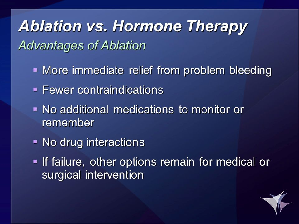 Ablation vs. Hormone Therapy  More immediate relief from problem bleeding  Fewer contraindications  No additional medications to monitor or remembe