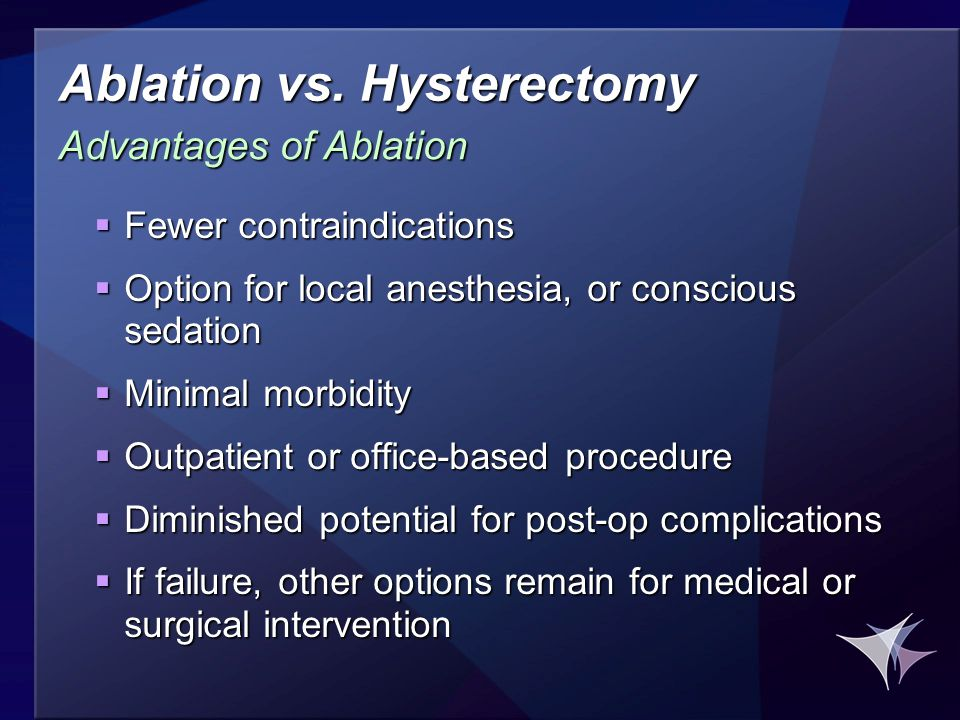 Ablation vs. Hysterectomy  Fewer contraindications  Option for local anesthesia, or conscious sedation  Minimal morbidity  Outpatient or office-ba
