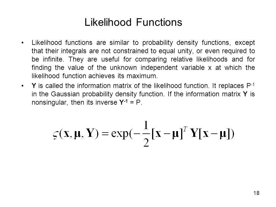 18 Likelihood Functions Likelihood functions are similar to probability density functions, except that their integrals are not constrained to equal unity, or even required to be infinite.