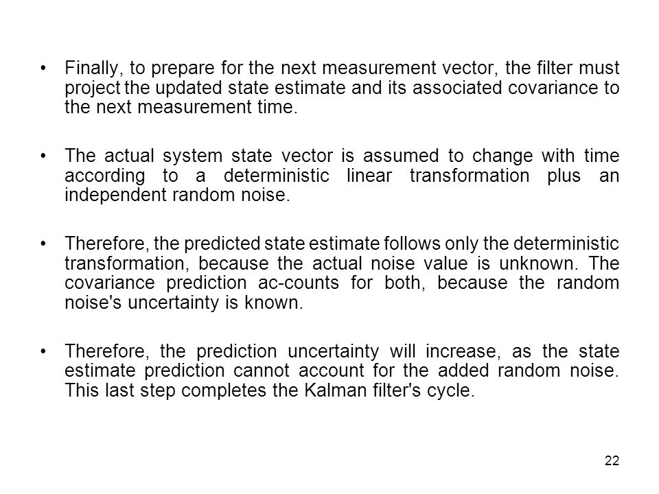 22 Finally, to prepare for the next measurement vector, the filter must project the updated state estimate and its associated covariance to the next measurement time.