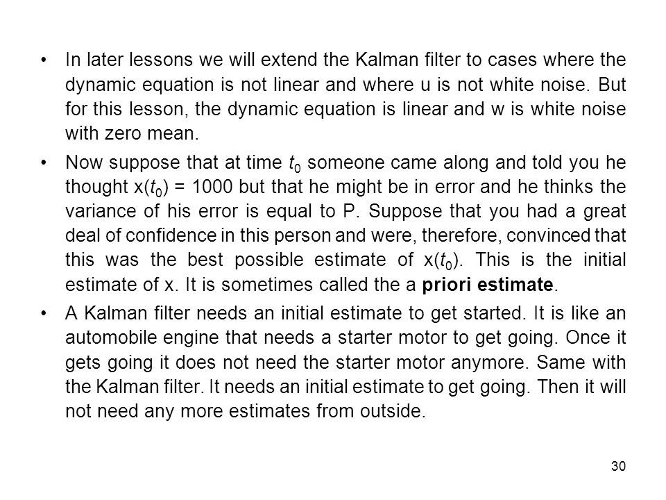 30 In later lessons we will extend the Kalman filter to cases where the dynamic equation is not linear and where u is not white noise.