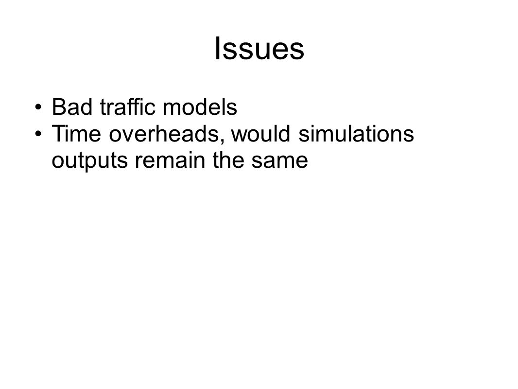 Issues Bad traffic models Time overheads, would simulations outputs remain the same