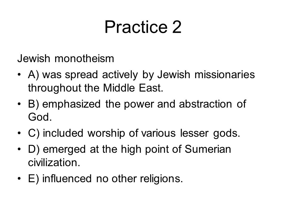 Practice 2 Jewish monotheism A) was spread actively by Jewish missionaries throughout the Middle East.