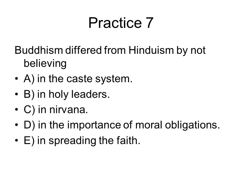 Practice 7 Buddhism differed from Hinduism by not believing A) in the caste system.