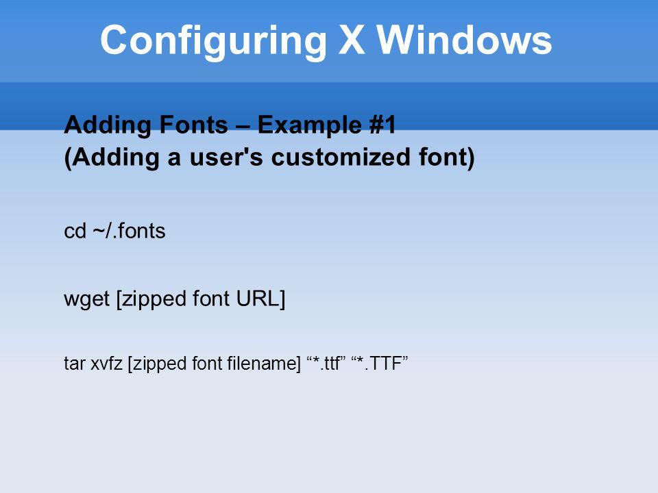 Configuring X Windows Adding Fonts – Example #1 (Adding a user s customized font) cd ~/.fonts wget [zipped font URL] tar xvfz [zipped font filename] *.ttf *.TTF