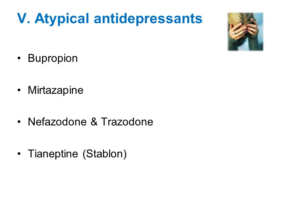 V. Atypical antidepressants Bupropion Mirtazapine Nefazodone & Trazodone Tianeptine (Stablon)
