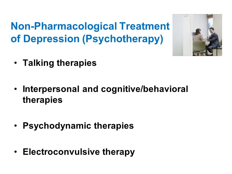 Non-Pharmacological Treatment of Depression (Psychotherapy) Talking therapies Interpersonal and cognitive/behavioral therapies Psychodynamic therapies