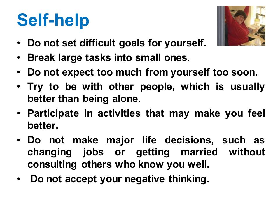 Self-help Do not set difficult goals for yourself. Break large tasks into small ones. Do not expect too much from yourself too soon. Try to be with ot
