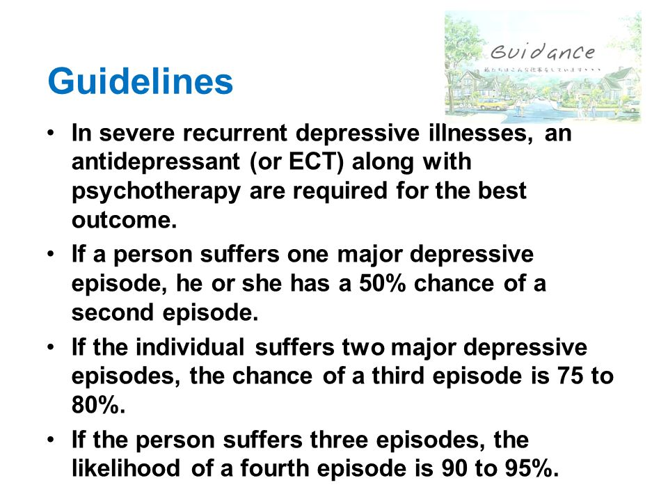 Guidelines In severe recurrent depressive illnesses, an antidepressant (or ECT) along with psychotherapy are required for the best outcome.