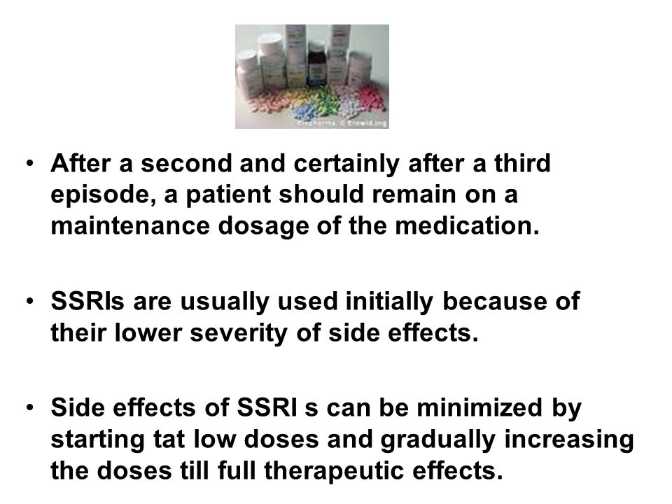After a second and certainly after a third episode, a patient should remain on a maintenance dosage of the medication. SSRIs are usually used initiall