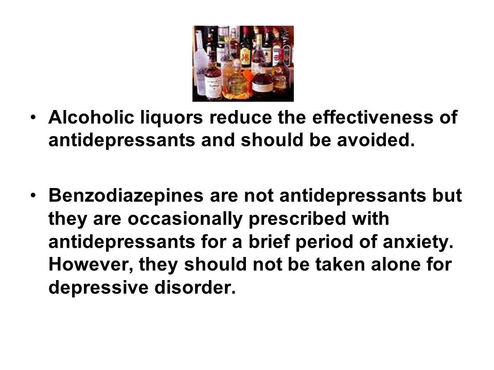 Alcoholic liquors reduce the effectiveness of antidepressants and should be avoided. Benzodiazepines are not antidepressants but they are occasionally