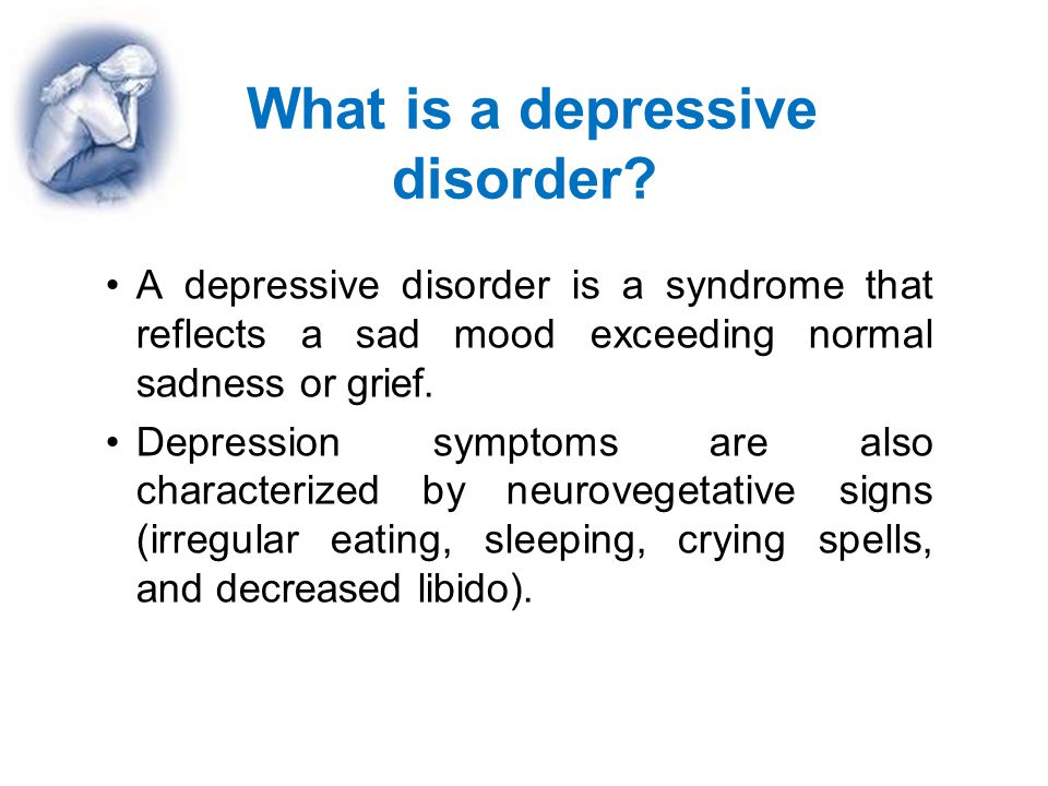 What is a depressive disorder? A depressive disorder is a syndrome that reflects a sad mood exceeding normal sadness or grief. Depression symptoms are