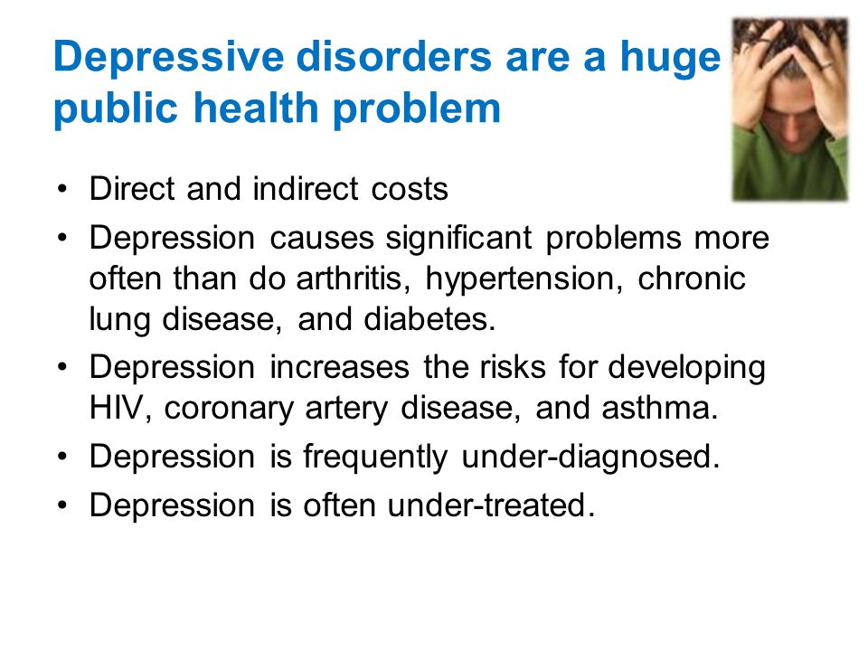 Depressive disorders are a huge public health problem Direct and indirect costs Depression causes significant problems more often than do arthritis, hypertension, chronic lung disease, and diabetes.