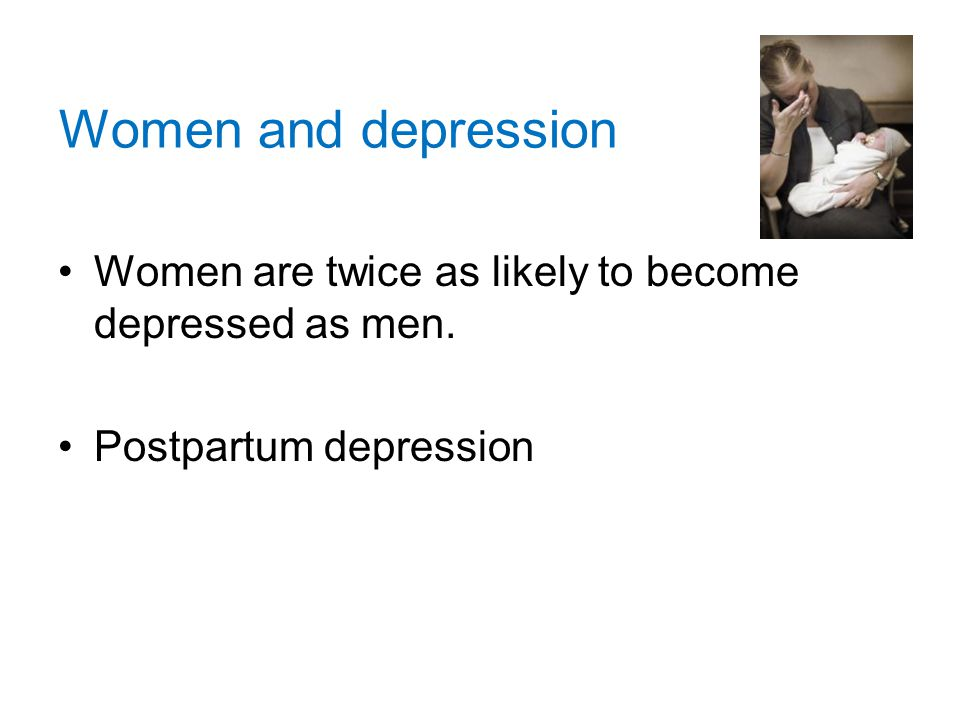 Women and depression Women are twice as likely to become depressed as men. Postpartum depression