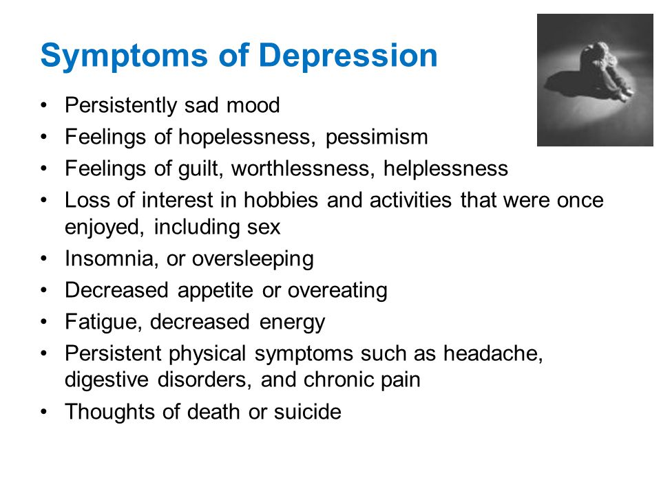 Symptoms of Depression Persistently sad mood Feelings of hopelessness, pessimism Feelings of guilt, worthlessness, helplessness Loss of interest in ho