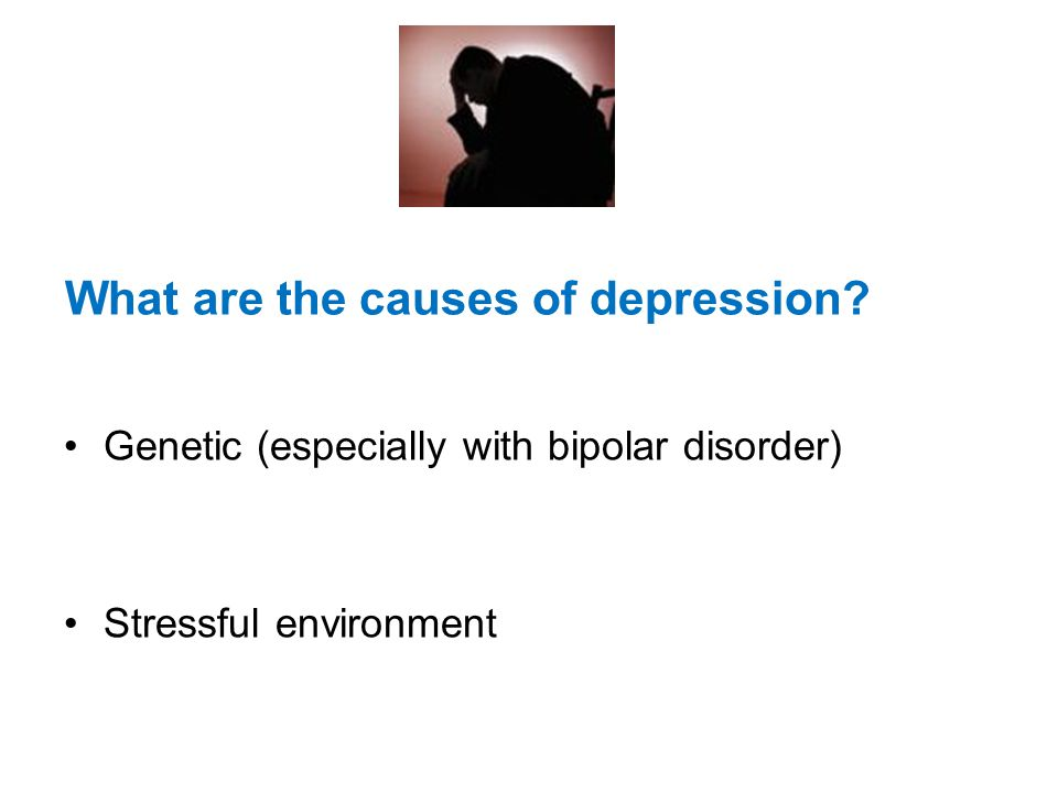 What are the causes of depression? Genetic (especially with bipolar disorder) Stressful environment