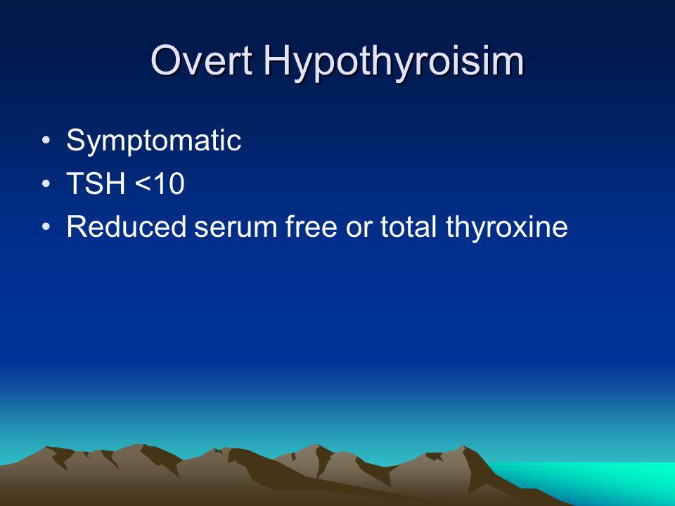 Overt Hypothyroisim Symptomatic TSH <10 Reduced serum free or total thyroxine