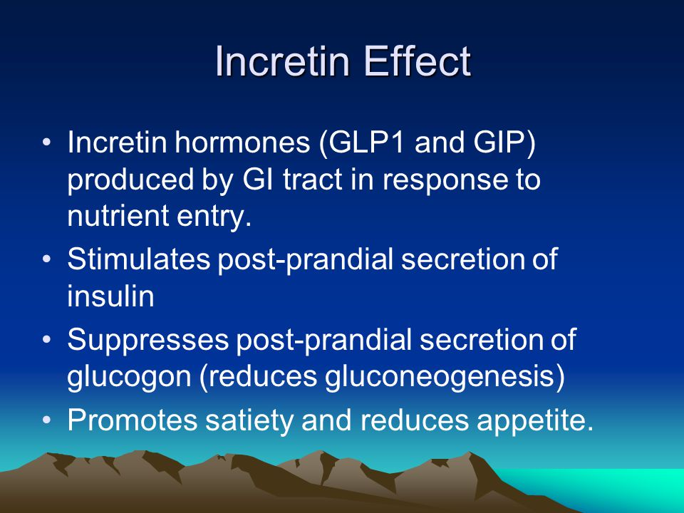 Incretin Effect Incretin hormones (GLP1 and GIP) produced by GI tract in response to nutrient entry. Stimulates post-prandial secretion of insulin Sup