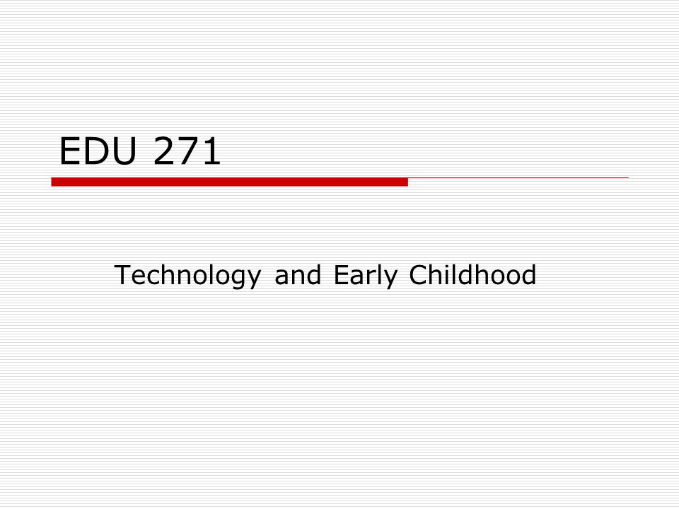 EDU 271 Technology and Early Childhood
