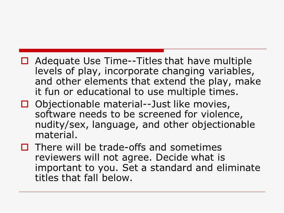  Adequate Use Time--Titles that have multiple levels of play, incorporate changing variables, and other elements that extend the play, make it fun or educational to use multiple times.