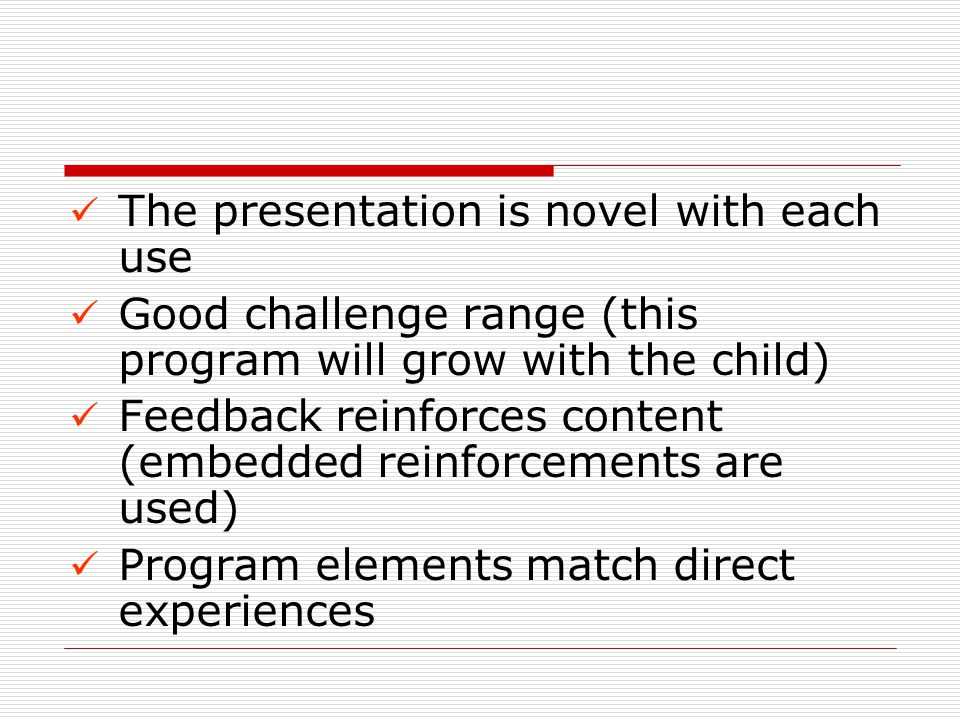 The presentation is novel with each use Good challenge range (this program will grow with the child) Feedback reinforces content (embedded reinforcements are used) Program elements match direct experiences