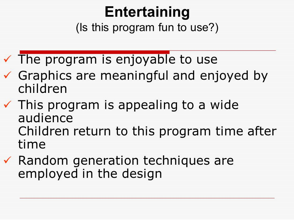 Entertaining (Is this program fun to use ) The program is enjoyable to use Graphics are meaningful and enjoyed by children This program is appealing to a wide audience Children return to this program time after time Random generation techniques are employed in the design