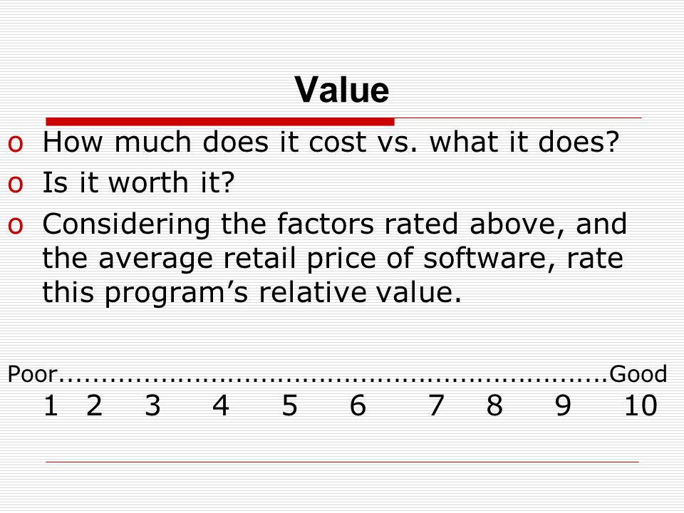Value oHow much does it cost vs. what it does. oIs it worth it.