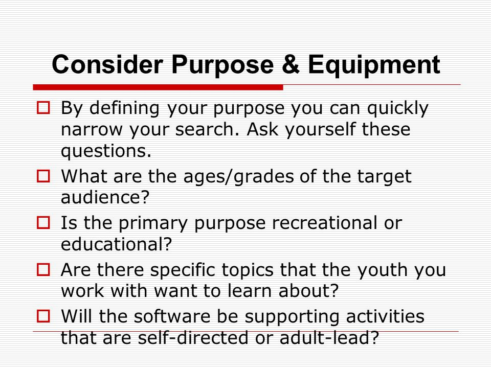 Consider Purpose & Equipment  By defining your purpose you can quickly narrow your search.