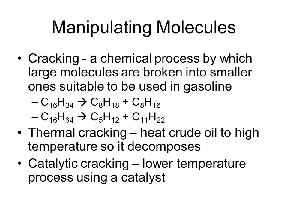 Manipulating Molecules Cracking - a chemical process by which large molecules are broken into smaller ones suitable to be used in gasoline –C 16 H 34  C 8 H 18 + C 8 H 16 –C 16 H 34  C 5 H 12 + C 11 H 22 Thermal cracking – heat crude oil to high temperature so it decomposes Catalytic cracking – lower temperature process using a catalyst