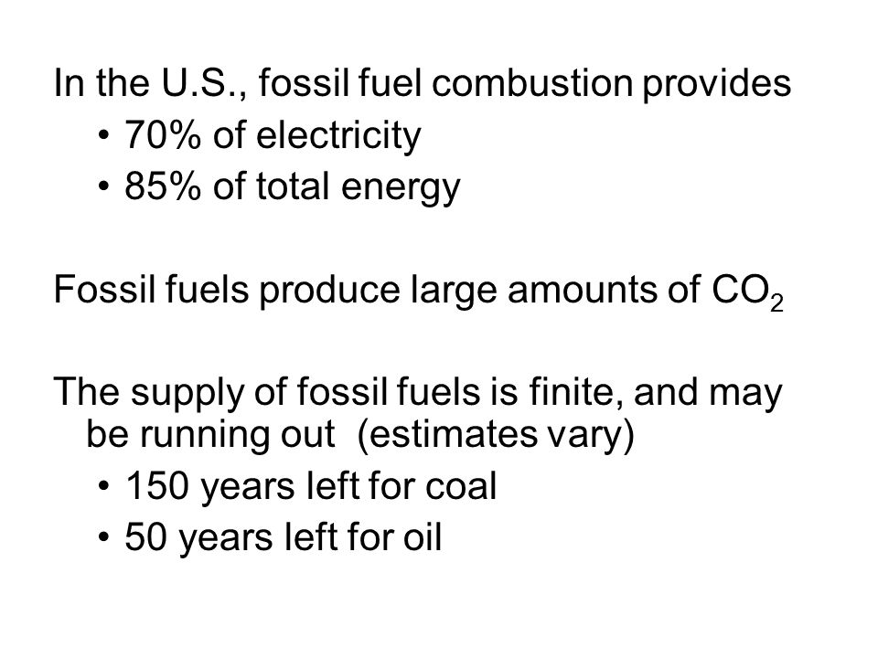 In the U.S., fossil fuel combustion provides 70% of electricity 85% of total energy Fossil fuels produce large amounts of CO 2 The supply of fossil fu