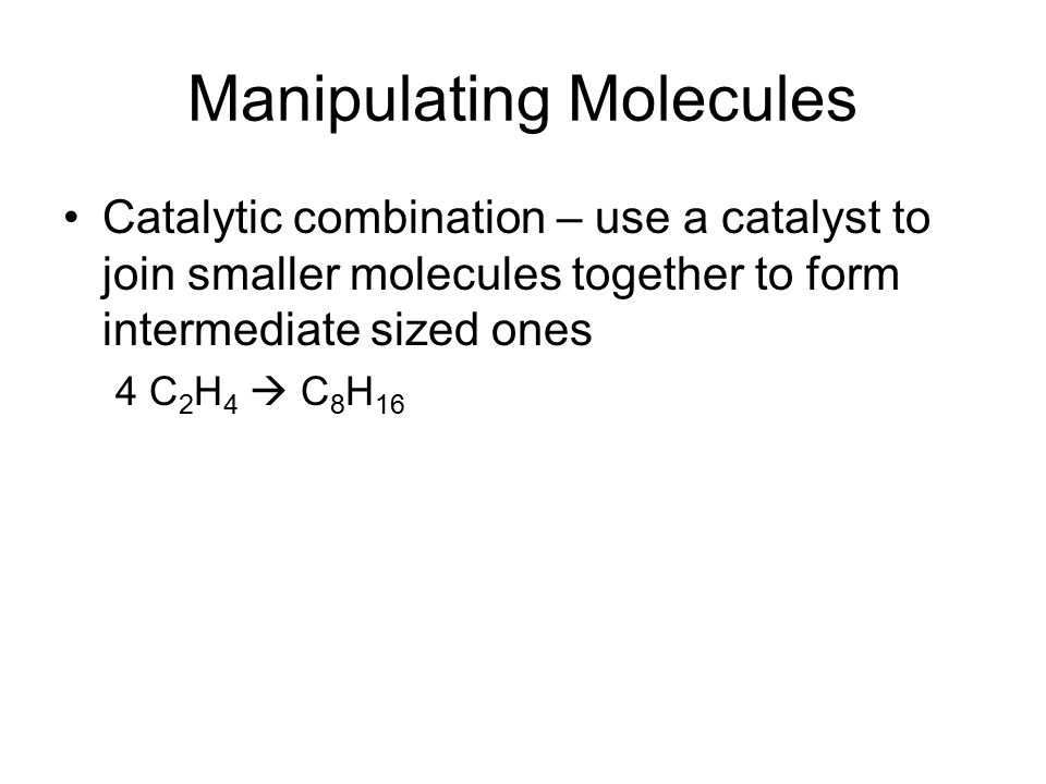 Manipulating Molecules Catalytic combination – use a catalyst to join smaller molecules together to form intermediate sized ones 4 C 2 H 4  C 8 H 16