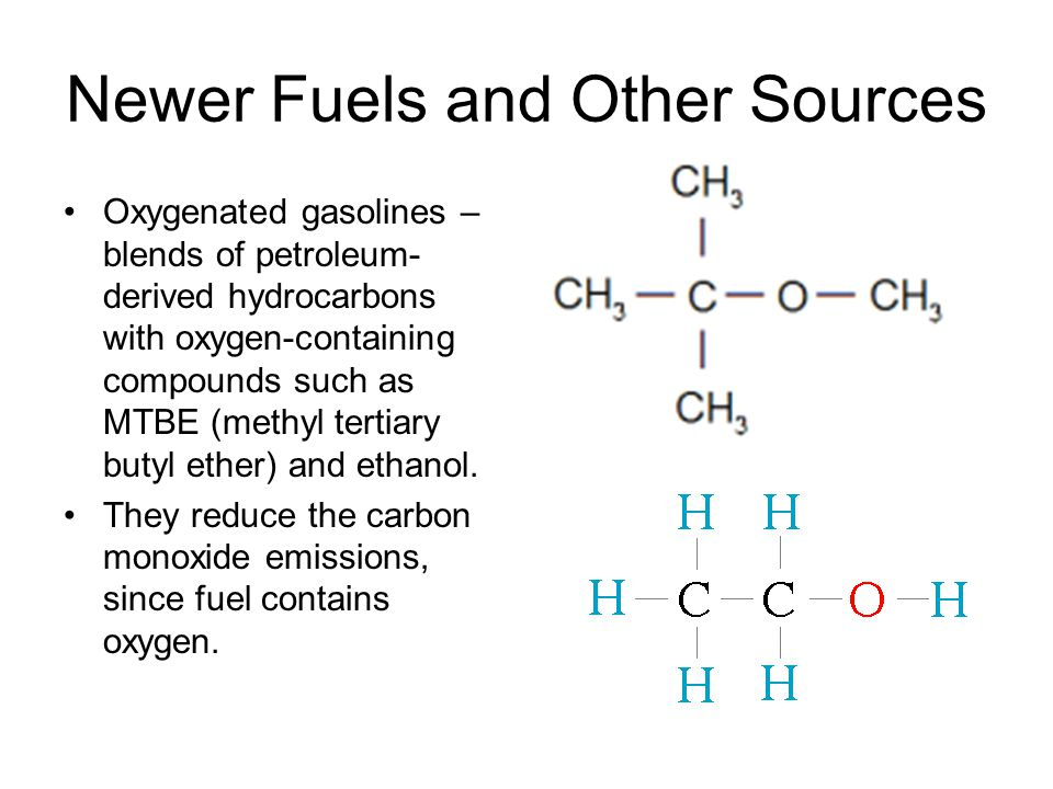Newer Fuels and Other Sources Oxygenated gasolines – blends of petroleum- derived hydrocarbons with oxygen-containing compounds such as MTBE (methyl t