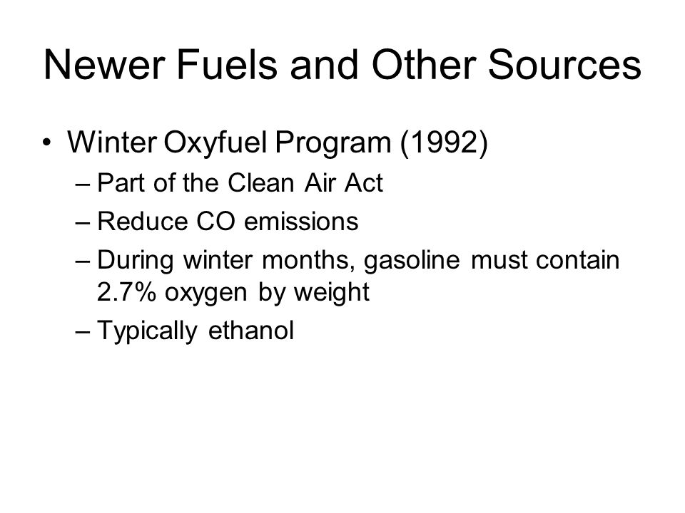Newer Fuels and Other Sources Winter Oxyfuel Program (1992) –Part of the Clean Air Act –Reduce CO emissions –During winter months, gasoline must contain 2.7% oxygen by weight –Typically ethanol