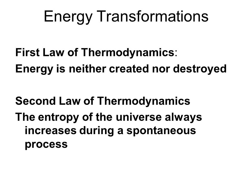 Energy Transformations First Law of Thermodynamics: Energy is neither created nor destroyed Second Law of Thermodynamics The entropy of the universe always increases during a spontaneous process