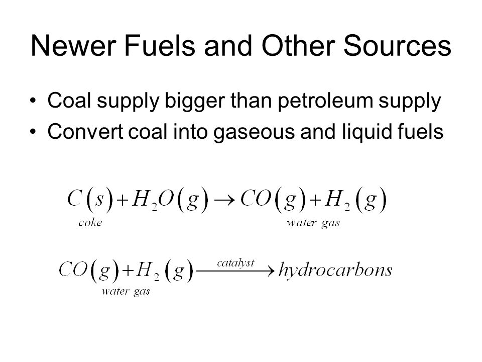 Newer Fuels and Other Sources Coal supply bigger than petroleum supply Convert coal into gaseous and liquid fuels