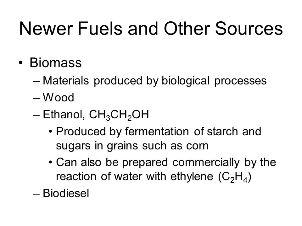 Newer Fuels and Other Sources Biomass –Materials produced by biological processes –Wood –Ethanol, CH 3 CH 2 OH Produced by fermentation of starch and sugars in grains such as corn Can also be prepared commercially by the reaction of water with ethylene (C 2 H 4 ) –Biodiesel