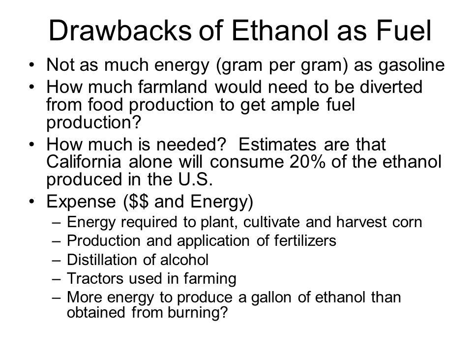 Drawbacks of Ethanol as Fuel Not as much energy (gram per gram) as gasoline How much farmland would need to be diverted from food production to get ample fuel production.