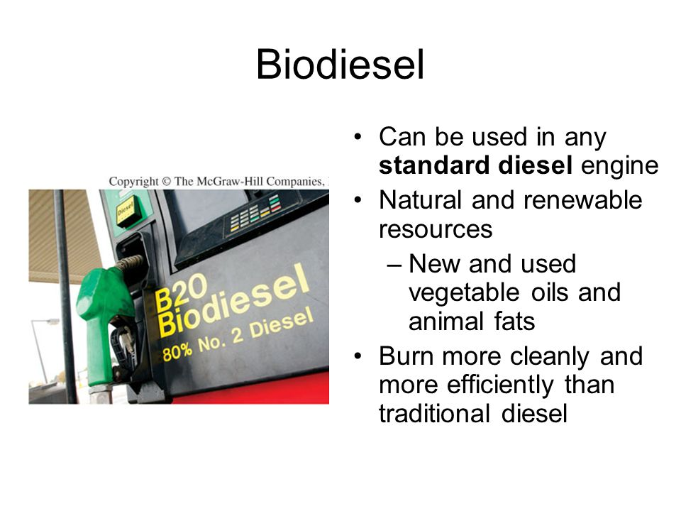 Biodiesel Can be used in any standard diesel engine Natural and renewable resources –New and used vegetable oils and animal fats Burn more cleanly and