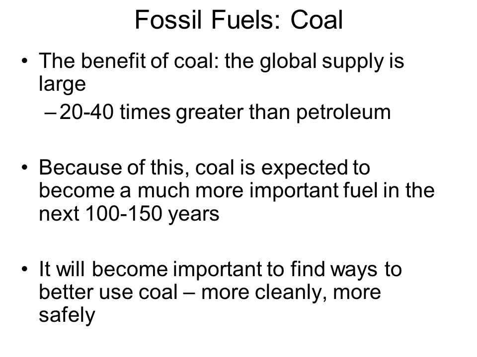 Fossil Fuels: Coal The benefit of coal: the global supply is large –20-40 times greater than petroleum Because of this, coal is expected to become a much more important fuel in the next 100-150 years It will become important to find ways to better use coal – more cleanly, more safely