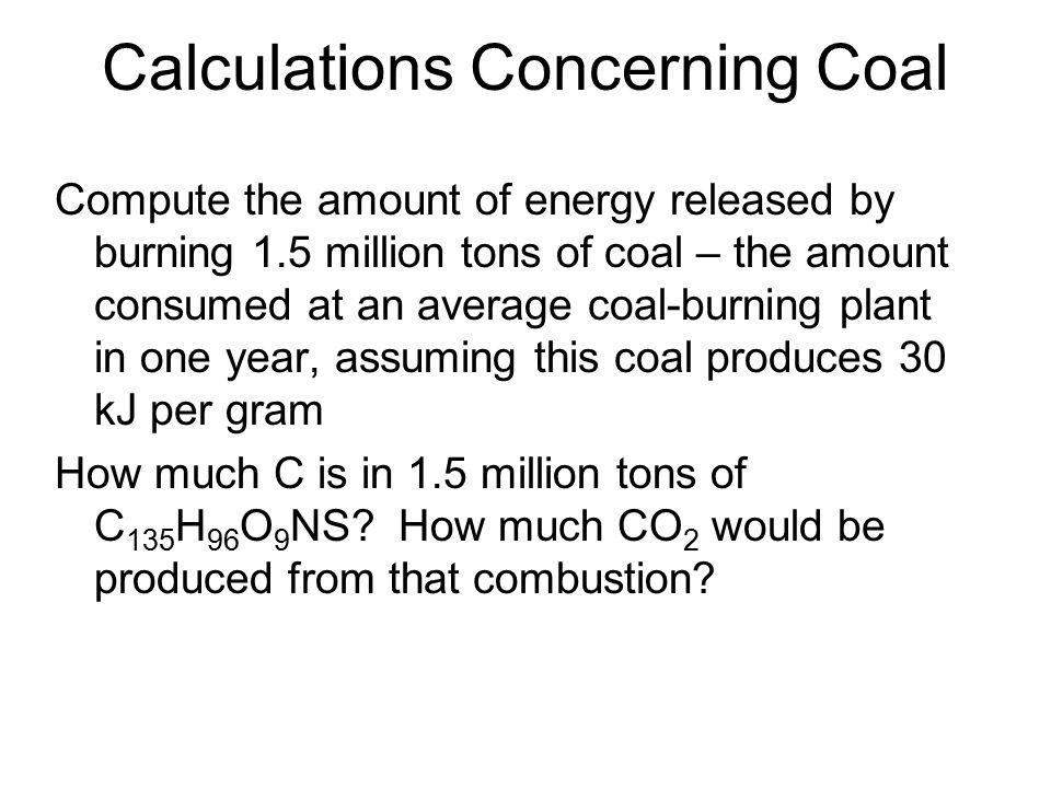 Calculations Concerning Coal Compute the amount of energy released by burning 1.5 million tons of coal – the amount consumed at an average coal-burnin