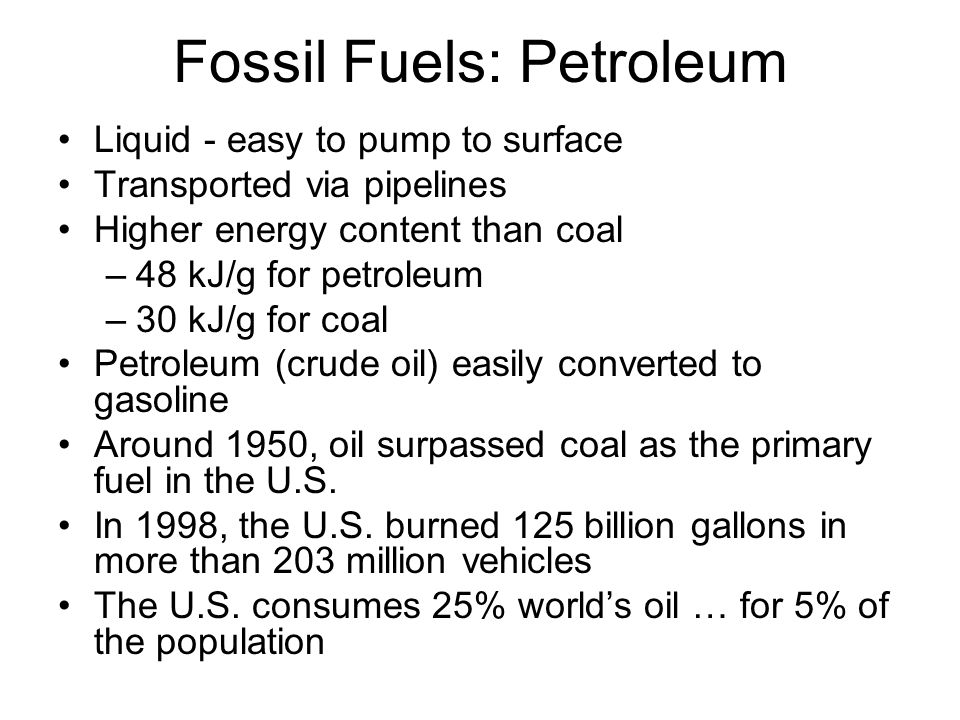 Fossil Fuels: Petroleum Liquid - easy to pump to surface Transported via pipelines Higher energy content than coal –48 kJ/g for petroleum –30 kJ/g for